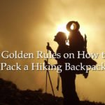 5 Golden Rules on How to Pack a Hiking Backpack for Long Trek