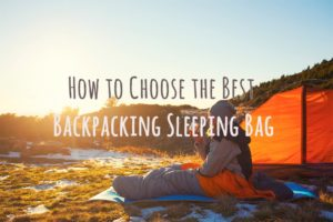 How to Choose the Best Backpacking Sleeping Bag – 12 Important Tips to Make it Easy